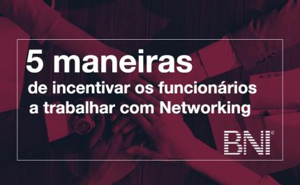5 maneiras de incentivar os funcionários a trabalhar com Networking